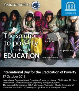 "UNesco has designated 17th october 2013 as International Day for eradication of poverty through Education and CCLPW proclaims this day to support the casue. The Principal Campaign ""Education Charter International supports and advocates the necessity of education for eradicating poverty worldwide since year 2000"